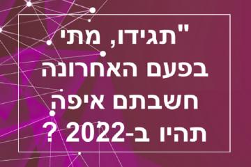 תגידו, מתי בפעם האחרונה חשבתם איפה תהיה ב-2022 ?