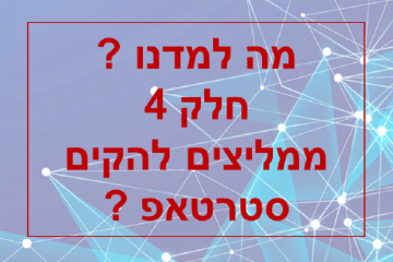 מה למדנו ? חלק 4 – ממליצים להקים סטארטאפ ?
